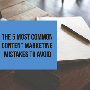 The 5 Most Common Content Marketing Mistakes to Avoid