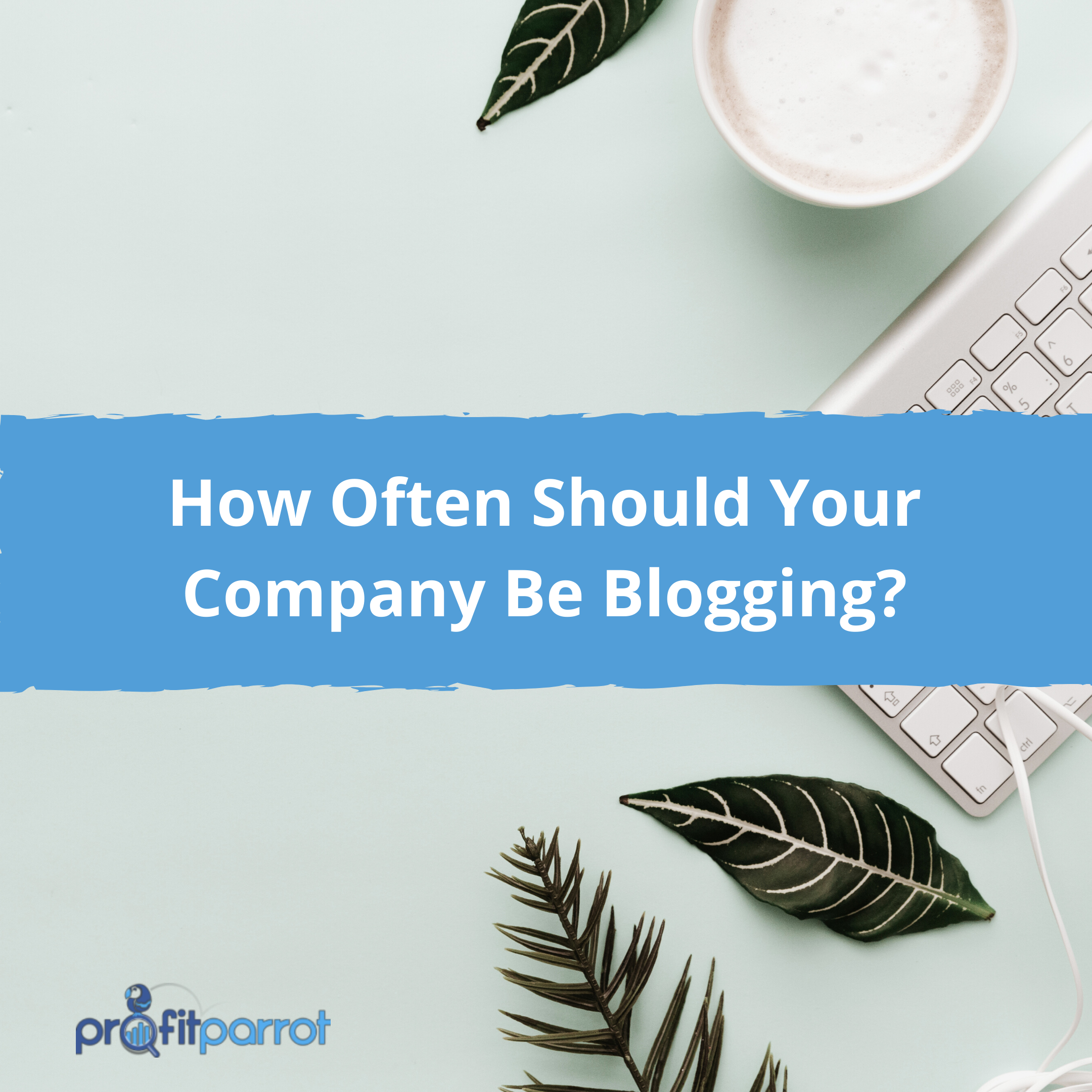 How Often Should Your Company Be Blogging_